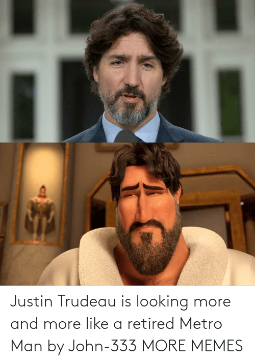 looking: Justin Trudeau is looking more and more like a retired Metro Man by John-333 MORE MEMES