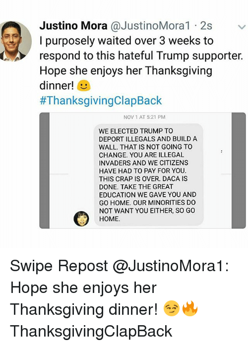 Memes, Thanksgiving, and Thanksgiving Clap Back: Justino Mora @JustinoMora1 2s  l purposely waited over 3 weeks to  respond to this hateful Trump supporter.  Hope she enjoys her Thanksgiving  dinner!  #ThanksgivingClapBack  NOV 1 AT 5:21 PM  WE ELECTED TRUMP TO  DEPORT ILLEGALS AND BUILD A  WALL. THAT IS NOT GOING TO  CHANGE. YOU ARE ILLEGAL  INVADERS AND WE CITIZENS  HAVE HAD TO PAY FOR YOU  THIS CRAP IS OVER. DACA IS  DONE. TAKE THE GREAT  EDUCATION WE GAVE YOU AND  GO HOME. OUR MINORITIES DO  NOT WANT YOU EITHER, SO GO  HOME. Swipe Repost @JustinoMora1: Hope she enjoys her Thanksgiving dinner! 😏🔥 ThanksgivingClapBack