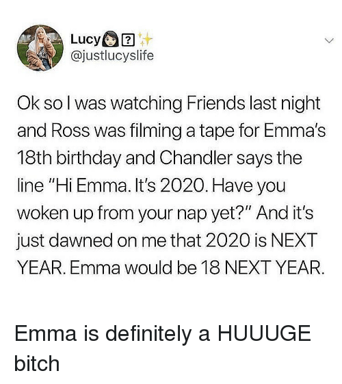 """Birthday, Bitch, and Definitely: @justlucyslife  Ok so l was watching Friends last night  and Ross was filming a tape for Emma's  18th birthday and Chandler says the  line """"Hi Emma. It's 2020. Have you  woken up from your nap yet?"""" And it's  just dawned on me that 2020 is NEXT  YEAR. Emma would be 18 NEXT YEAR Emma is definitely a HUUUGE bitch"""