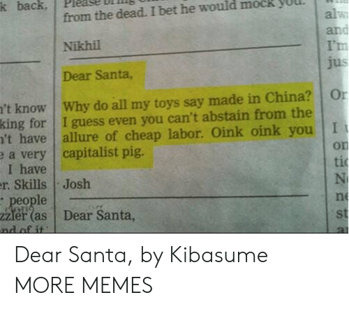 mock: k back  from the dead. I bet he would mock  alw  and  I'm  jus  Nikhil  Dear Santa,  't know Why do all my toys say made in China?  king for I guess even you can't abstain from the  't have  e a very capitalist pig.  I have  r. Skills Josh  people  2Zler (as  nd of it  Or  allure of cheap labor. Oink oink you I  on  ti  N  ne  Dear Santa,  st Dear Santa, by Kibasume MORE MEMES