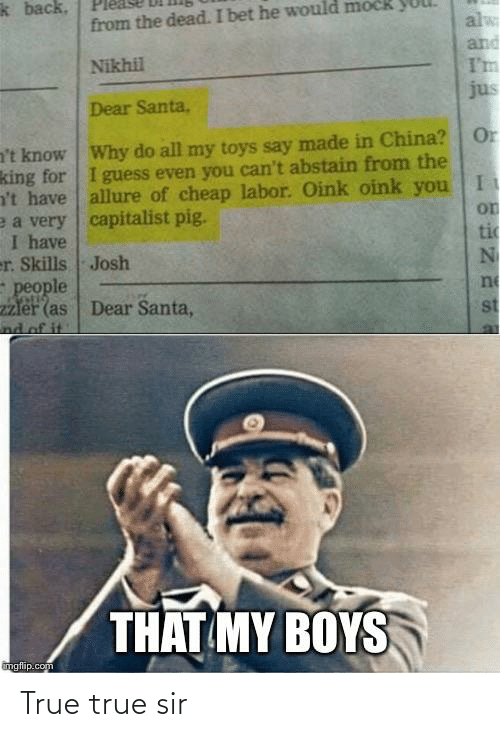 I Bet, True, and China: k back,  from the dead. I bet he would mock  alw  and  I'm  jus  Nikhil  Dear Santa,  Or  a't know Why do all my toys say made in China?  king for I guess even you can't abstain from the  n't have allure of cheap labor. Oink oink you  e a very capitalist pig.  I have  er. Skills Josh  people  2zler (as  nd of it.  on  tic  ne  Dear Santa,  st  THAT MY BOYS  imgflip.com True true sir