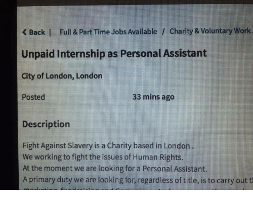 Work, Jobs, and London: K Back | Full & Part Time Jobs Available / Charity & Voluntary Work  Unpaid Internship as Personal Assistant  City of London, Londorn  Posted  33 mins ago  Descriptiorn  Fight Against Slavery is a Charity based in London  We working to fight the issues of Human Rights.  At the moment we are looking for a Personal Assistant.  A primary duty we are looking for, regardless of title, is to carry out t