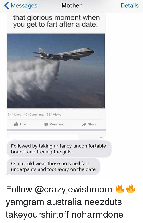 Toots: K Mother  Messages  that glorious moment when  you get to fart after a date.  944 Likes 491 Comments 66K Views  Comment  A are  Like  Followed by taking ur fancy uncomfortable  bra off and freeing the girls.  Or u could wear those no smell fart  underpants and toot away on the date  Details Follow @crazyjewishmom 🔥🔥 yamgram australia neezduts takeyourshirtoff noharmdone