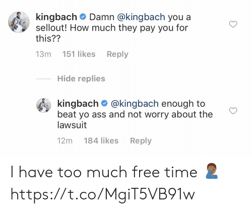 Ass, Memes, and Too Much: k.ngbach# Damn @kingbach you a  sellout! How much they pay you for  this??  13m 151 likes Reply  Hide replies  kingbach @kingbach enough to  beat yo ass and not worry about the  lawsuit  12m 184 likes Reply I have too much free time 🤦🏾♂️ https://t.co/MgiT5VB91w