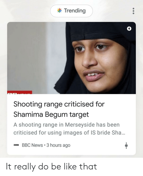 Shamima Begum: k Trending  4  Shooting range criticised for  Shamima Begum target  A shooting range in Merseyside has been  criticised for using images of IS bride Sha...  BBC News 3 hours ago It really do be like that