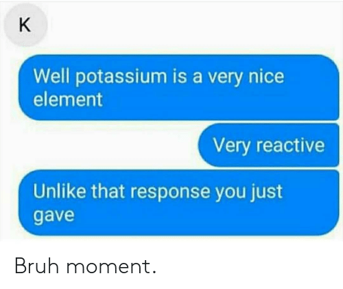 element: K  Well potassium is a very nice  element  Very reactive  Unlike that response you just  gave Bruh moment.