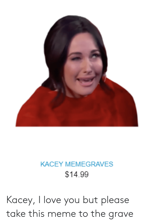 Love, Meme, and I Love You: KACEY MEMEGRAVES  $14.99 Kacey, I love you but please take this meme to the grave
