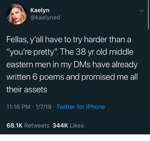 "Iphone, Twitter, and Poems: Kaelyn  @kaelyned  Fellas, y'all have to try harder than a  ""you're pretty"". The 38 yr old middle  eastern men in my DMs have already  written 6 poems and promised me all  their assets  11:16 PM 1/7/19 Twitter for iPhone  68.1K Retweets 344K Likes"