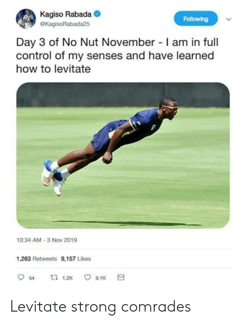 senses: Kagiso Rabada  Following  eKagisoRabada25  Day 3 of No Nut November I am in full  control of my senses and have learned  how to levitate  10:34 AM-3 Nov 2019  1,263 Retweets 9,157 Likes  口 1.2K  9.1K  54 Levitate strong comrades