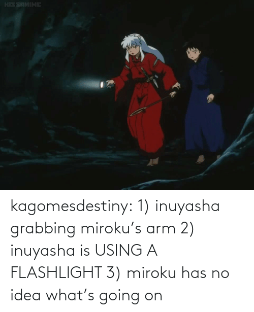 no idea: kagomesdestiny:  1) inuyasha grabbing miroku's arm 2) inuyasha is USING A FLASHLIGHT  3) miroku has no idea what's going on