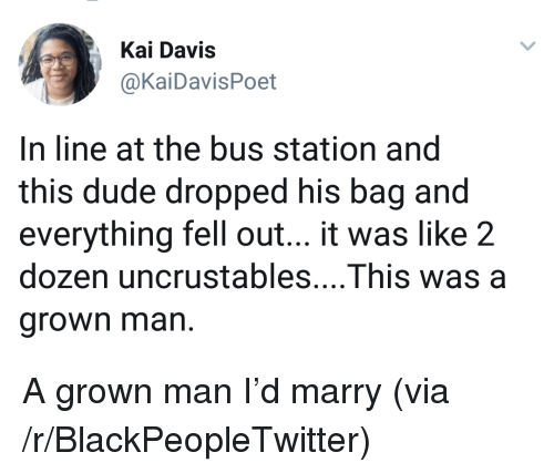 bus station: Kai Davis  @KaiDavisPoet  In line at the bus station and  this dude dropped his bag and  everything fell out... it was like 2  dozen uncrustables....This was a  grown man. <p>A grown man I&rsquo;d marry (via /r/BlackPeopleTwitter)</p>