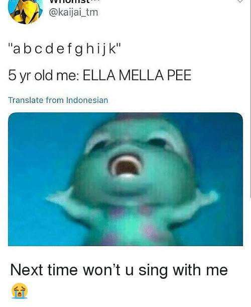 "Memes, Time, and Translate: @kaijai_tm  ""abcdefghijk""  5 yr old me: ELLA MELLA PEE  Translate from Indonesian Next time won't u sing with me 😭"