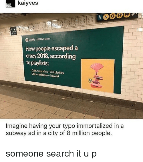 Crazy, Memes, and Subway: kaiyves  Spotily 82018Wrapped  How people escaped a  crazy 2018,according  to playlists:  Calm meditation-367 playlists  Clam meditation-1playlist  Imagine having your typo immortalized in a  subway ad in a city of 8 million people. someone search it u p