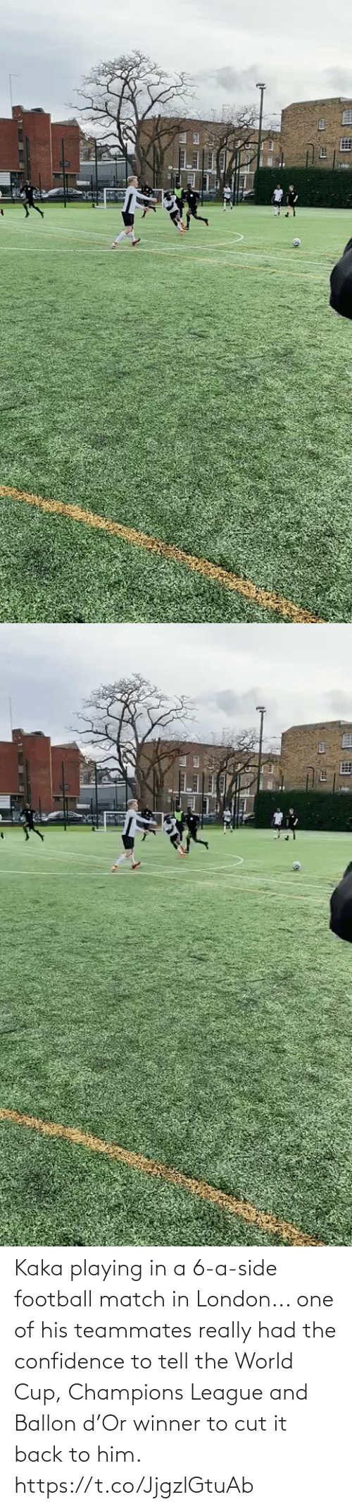 him: Kaka playing in a 6-a-side football match in London... one of his teammates really had the confidence to tell the World Cup, Champions League and Ballon d'Or winner to cut it back to him.   https://t.co/JjgzlGtuAb
