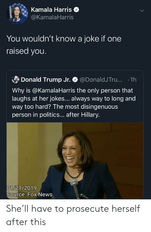 Blackpeopletwitter, Donald Trump, and Funny: Kamala Harris  @KamalaHarris  You wouldn't know a joke if one  raised you.  Donald Trump Jr.  @DonaldJTr... 1h  Why is @Kamala Harris the only person that  laughs at her jokes... always way to long and  way too hard? The most disingenuous  person in politics... after Hillary.  Ww  01/21/2019  Source: Fox News She'll have to prosecute herself after this