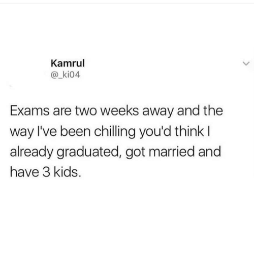 Kids, Been, and Got: Kamrul  @_ki04  Exams are two weeks away and the  way l've been chilling you'd think l  already graduated, got married and  have 3 kids.