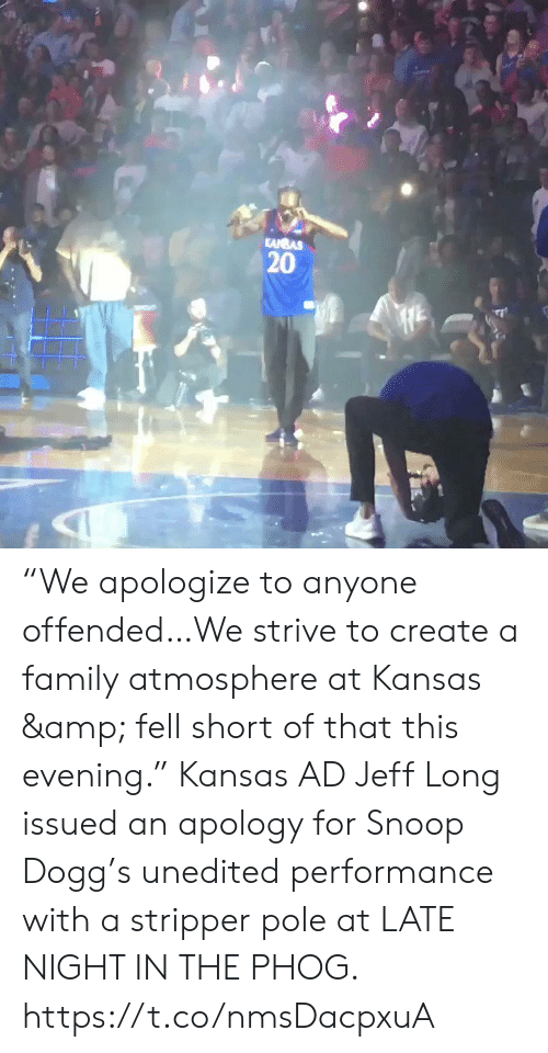 """stripper: KANBAS  20 """"We apologize to anyone offended…We strive to create a family atmosphere at Kansas & fell short of that this evening.""""   Kansas AD Jeff Long issued an apology for Snoop Dogg's unedited performance with a stripper pole at LATE NIGHT IN THE PHOG. https://t.co/nmsDacpxuA"""