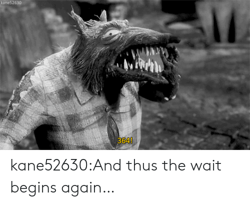 nightmare: kane52630  364! kane52630:And thus the wait begins again…