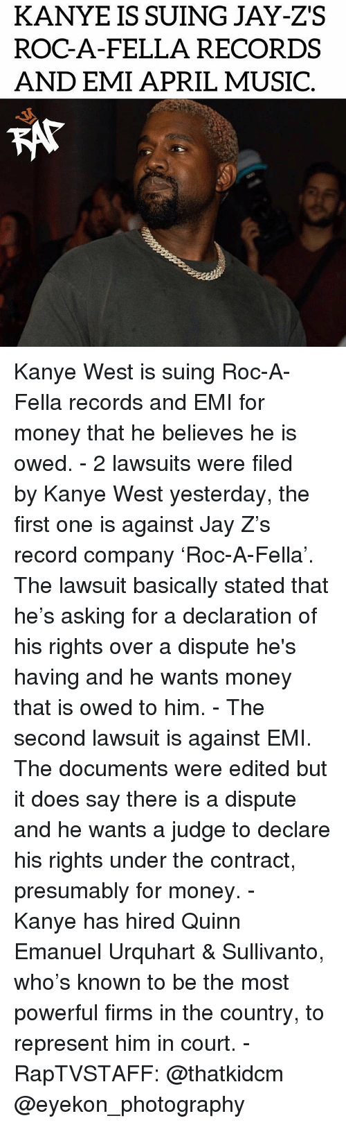 Jay, Jay Z, and Kanye: KANYE IS SUING JAY-ZS  ROC-A-FELLA RECORDS  AND EMI APRIL MUSIC  KAT Kanye West is suing Roc-A-Fella records and EMI for money that he believes he is owed.⁣ -⁣ 2 lawsuits were filed by Kanye West yesterday, the first one is against Jay Z's record company 'Roc-A-Fella'. The lawsuit basically stated that he's asking for a declaration of his rights over a dispute he's having and he wants money that is owed to him.⁣ -⁣ The second lawsuit is against EMI. The documents were edited but it does say there is a dispute and he wants a judge to declare his rights under the contract, presumably for money.⁣ -⁣ Kanye has hired Quinn Emanuel Urquhart & Sullivanto, who's known to be the most powerful firms in the country, to represent him in court.⁣ -⁣ RapTVSTAFF: @thatkidcm⁣ @eyekon_photography⁣