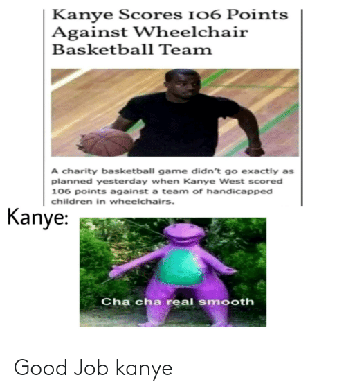 Basketball, Children, and Kanye: Kanye Scores I06 Points  Against Wheelchair  Basketball Team  A charity basketball game didn't go exactly as  planned yesterday when Kanye West scored  106 points against a team of handicapped  children in wheelchairs.  Kanye:  Cha cha real smooth Good Job kanye