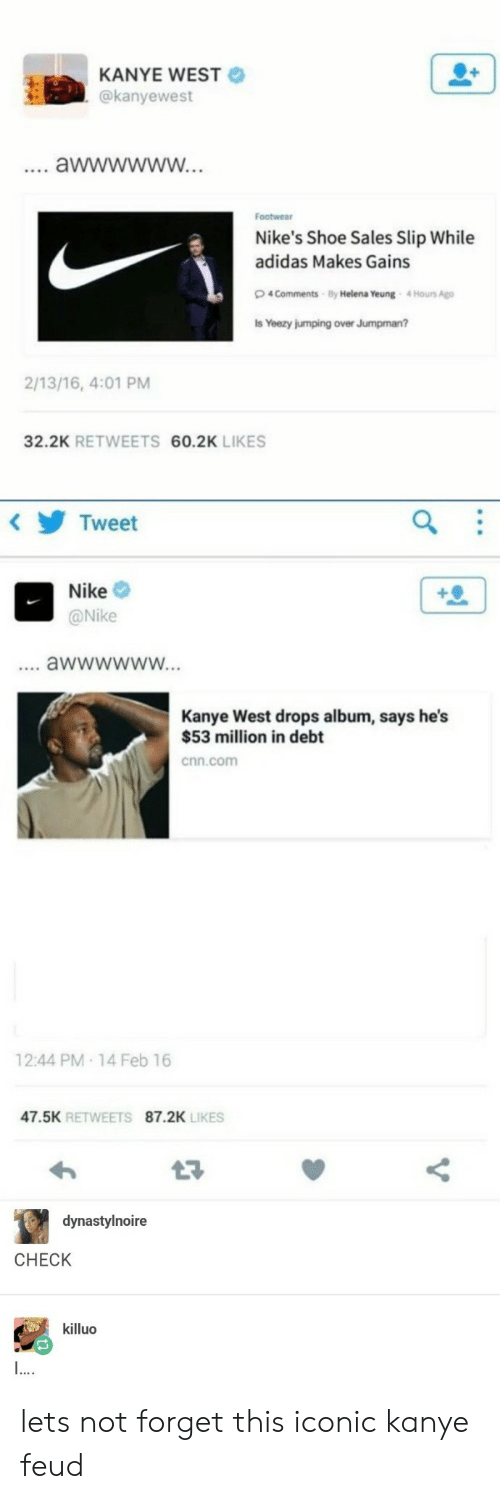 nikes: KANYE WEST  @kanyewest  Footwear  Nike's Shoe Sales Slip While  adidas Makes Gains  4 Comments By Helena Yeung 4Hours Ago  s Yeezy jumping over Jumpman?  2/13/16, 4:01 PM  32.2K RETWEETS 60.2K LIKES  Tweet  Nike  @Nike  Kanye West drops album, says he's  $53 million in debt  cnn.com  12:44 PM 14 Feb 16  47.5K RETWEETS 87.2K  LIKES  dynastylnoire  CHECK  killuo lets not forget this iconic kanye feud