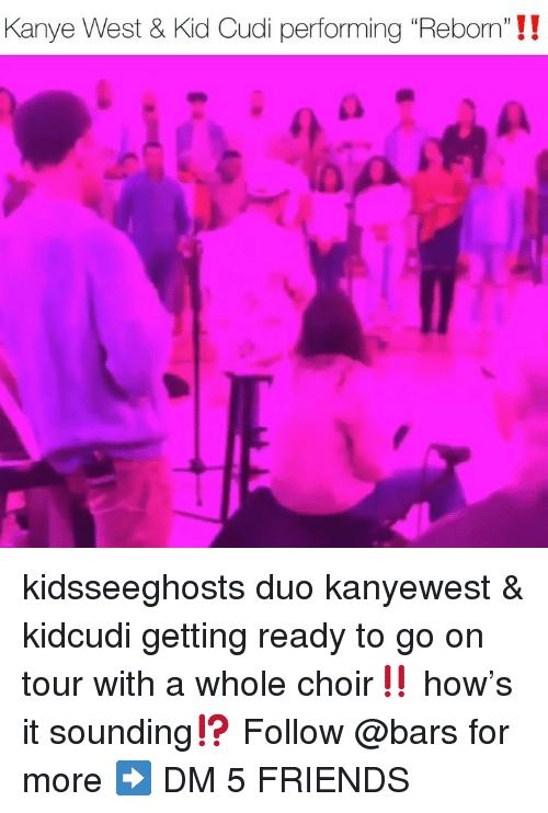 "Friends, Kanye, and Kid Cudi: Kanye West & Kid Cudi performing ""Reborn'""!! kidsseeghosts duo kanyewest & kidcudi getting ready to go on tour with a whole choir‼️ how's it sounding⁉️ Follow @bars for more ➡️ DM 5 FRIENDS"