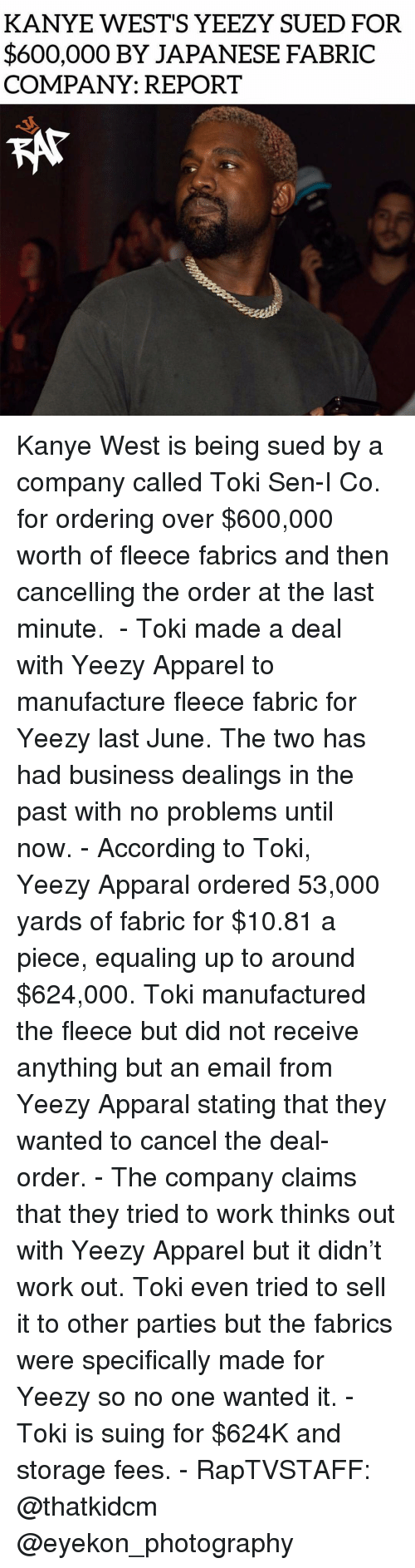 Kanye, Memes, and Yeezy: KANYE WEST'S YEEZY SUED FOR  $600,000 BY JAPANESE FABRIC  COMPANY: REPORT Kanye West is being sued by a company called Toki Sen-I Co. for ordering over $600,000 worth of fleece fabrics and then cancelling the order at the last minute. ⁣ -⁣ Toki made a deal with Yeezy Apparel to manufacture fleece fabric for Yeezy last June. The two has had business dealings in the past with no problems until now.⁣ -⁣ According to Toki, Yeezy Apparal ordered 53,000 yards of fabric for $10.81 a piece, equaling up to around $624,000. Toki manufactured the fleece but did not receive anything but an email from Yeezy Apparal stating that they wanted to cancel the deal-order.⁣ -⁣ The company claims that they tried to work thinks out with Yeezy Apparel but it didn't work out. Toki even tried to sell it to other parties but the fabrics were specifically made for Yeezy so no one wanted it.⁣ -⁣ Toki is suing for $624K and storage fees.⁣ -⁣ RapTVSTAFF: @thatkidcm⁣ @eyekon_photography
