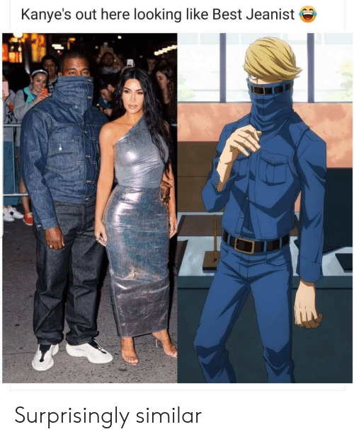 Best, Looking, and Like: Kanye's out here looking like Best Jeanist Surprisingly similar