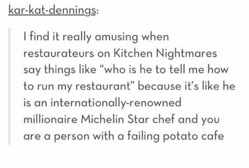 "Renowned: kar-kat-dennings:  I find it really amusing when  restaurateurs on Kitchen Nightmares  say things like ""who is he to tell me how  to run my restaurant"" because it's like he  is an internationally-renowned  millionaire Michelin Star chef and you  are a person with a failing potato cafe"