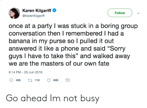 """Party, Phone, and Sorry: Karen Kilgariff  Follow  @KarenKilgariff  once at a party I was stuck in a boring group  conversation then I remembered I had a  banana in my purse so I pulled it out  answered it like a phone and said """"Sorry  guys I have to take this"""" and walked away  we are the masters of our own fate  6:14 PM - 28 Jun 2018  t 11K  406  69K Go ahead Im not busy"""