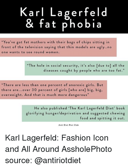 "karl lagerfeld: Karl Lagerfeld  & fat phobia  ""You've got fat mothers with their bags of chips sitting in  front of the television saying that thin models are u  one wants to see round women.  gly..no  ""The hole in social security, it's also [due to] all the  diseases caught by people who are too fat.  ""There are less than one percent of anorexic girls. But  there are...over 30 percent of girls [who are] big, big,  overweight. And that is much more dangerous""  He also published 'The Karl Lagerfeld Diet' book  glorifying hunger/deprivation and suggested chewing  food and spitting it out.  Anti Diet Riot Club Karl Lagerfeld: Fashion Icon and All Around AssholePhoto source: @antiriotdiet"