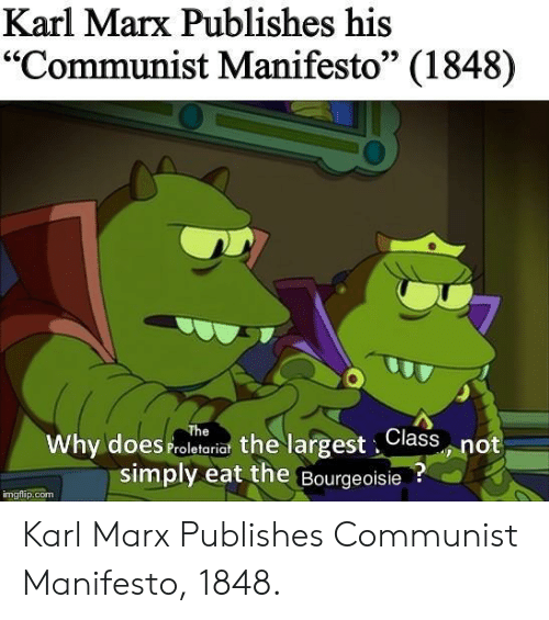"Karl: Karl Marx Publishes his  ""Communist Manifesto"" (1848)  95  Why does Proletariat the largest,Class not  simply eat the Bourgeoisie?  imgflip.com Karl Marx Publishes Communist Manifesto, 1848."