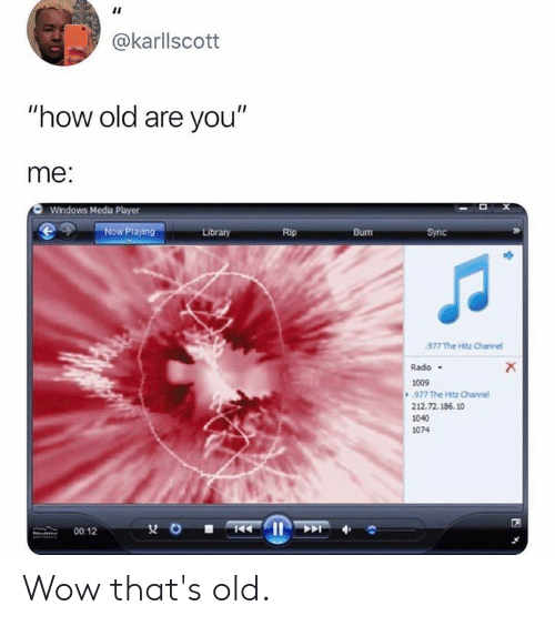 "Dank, Windows, and Wow: @karllscott  ""how old are you""  me:  Windows Media Phyer  Now Playing  Library  Rip  Burn  Sync  977 The itz Channe  Rado  1009  977 The Hitz Channel  212.72.186.10  1040  1074  00:12 Wow that's old."
