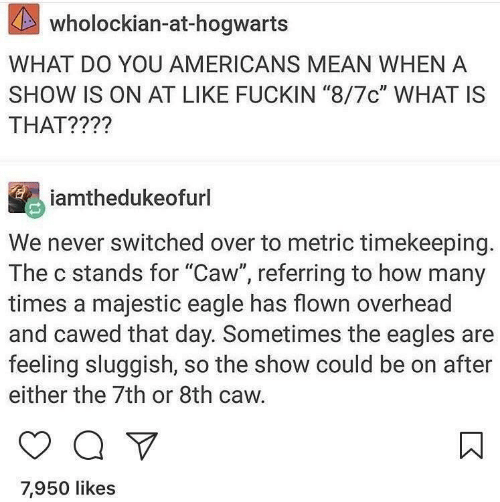 """Philadelphia Eagles, How Many Times, and Eagle: KAS  wholockian-at-hogwarts  WHAT DO YOU AMERICANS MEAN WHEN A  SHOW IS ON AT LIKE FUCKIN """"8/7c"""" WHAT IS  THAT????  iamthedukeofurl  We never switched over to metric timekeeping.  The c stands for """"Caw"""", referring to how many  times a majestic eagle has flown overhead  and cawed that day. Sometimes the eagles are  feeling sluggish, so the show could be on after  either the 7th or 8th caw.  7,950 likes"""
