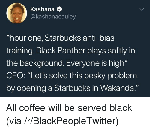"""Blackpeopletwitter, Starbucks, and Black: Kashana *  @kashanacauley  hour one, Starbucks anti-bias  training. Black Panther plays softly in  the background. Everyone is high*  CEO: """"Let's solve this pesky problem  by opening a Starbucks in Wakanda."""" <p>All coffee will be served black (via /r/BlackPeopleTwitter)</p>"""