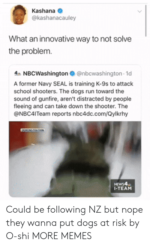 Dank, Dogs, and Memes: Kashana  @kashanacauley  What an innovative way to not solve  the problem.  4 NBCWashington@nbcwashington 1d  A former Navy SEAL is training K-9s to attack  school shooters. The dogs run toward the  sound of gunfire, aren't distracted by people  fleeing and can take down the shooter. The  @NBC4ITeam reports nbc4dc.com/Qylkrhy  DEMONSTRATION  NEWS4  I-TEAM Could be following NZ but nope they wanna put dogs at risk by O-shi MORE MEMES