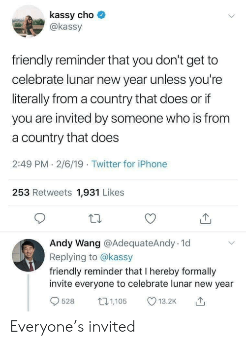 Iphone, New Year's, and Twitter: kassy cho  @kassy  friendly reminder that you don't get to  celebrate lunar new year unless you're  literally from a country that does or if  you are invited by someone who is from  a country that does  2:49 PM 2/6/19 Twitter for iPhone  253 Retweets 1,931 Likes  Andy Wang @AdequateAndy 1d  Replying to @kassy  friendly reminder that I hereby formally  invite everyone to celebrate lunar new year  528  1,105  13.2K Everyone's invited