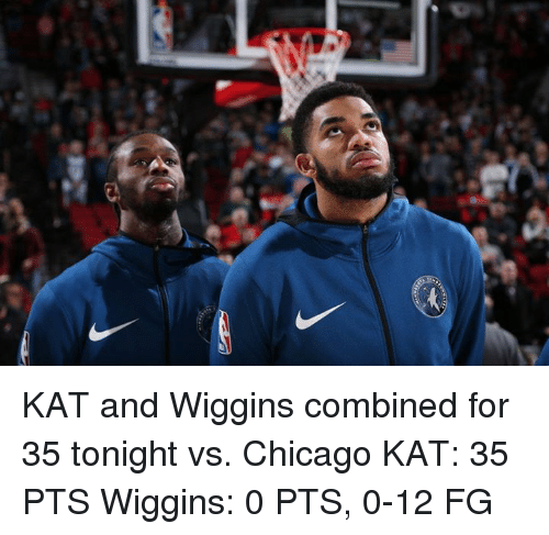 Chicago, Kat, and For: KAT and Wiggins combined for 35 tonight vs. Chicago  KAT: 35 PTS Wiggins: 0 PTS, 0-12 FG