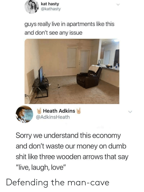 """Dumb, Love, and Money: kat hasty  y@kathasty  guys really live in apartments like this  and don't see any issue  Heath Adkins  @AdkinsHeath  Sorry we understand this economy  and don't waste our money on dumb  shit like three wooden arrows that say  """"live, laugh, love"""" Defending the man-cave"""