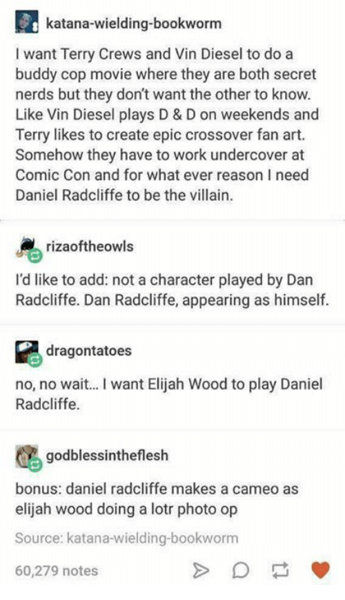 Daniel Radcliffe, Elijah Wood, and Memes: katana-wielding-bookworm  I want Terry Crews and Vin Diesel to do a  buddy cop movie where they are both secret  nerds but they don't want the other to know.  Like Vin Diesel plays D & D on weekends and  Terry likes to create epic crossover fan art.  Somehow they have to work undercover at  Comic Con and for what ever reason I need  Daniel Radcliffe to be the villain.  rizaoftheowls  I'd like to add: not a character played by Dan  Radcliffe. Dan Radcliffe, appearing as himself.  dragontatoes  no, no wait... I want Elijah Wood to play Daniel  Radcliffe  godblessintheflesh  bonus: daniel radcliffe makes a cameo as  elijah wood doing a lotr photo op  Source: katana-wielding-bookworm  60,279 notes