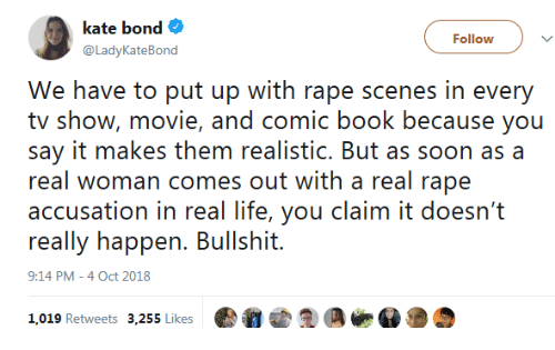 accusation: kate bond  @LadyKateBond  Follow  We have to put up with rape scenes in every  tv show, movie, and comic book because you  say it makes them realistic. But as soon as a  real woman comes out with a real rape  accusation in real life, you claim it doesn't  really happen. Bullshit.  9:14 PM-4 Oct 2018  019 Retweets 3,255 ikes