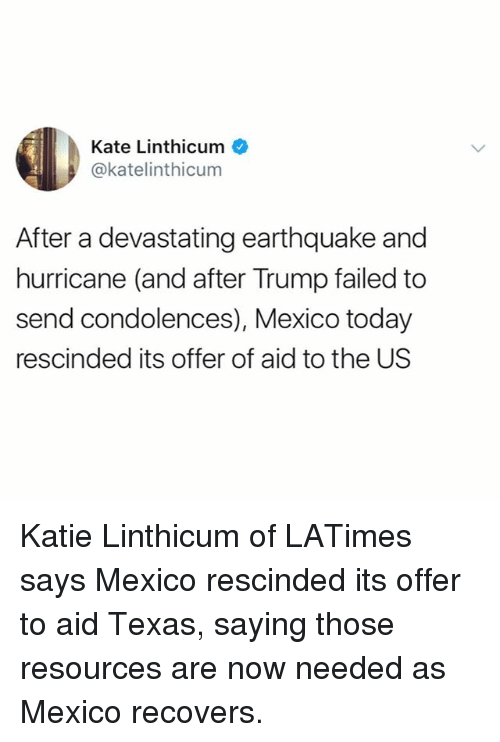 Trumping: Kate Linthicum  @katelinthicum  After a devastating earthquake and  hurricane (and after Trump failed to  send condolences), Mexico today  rescinded its offer of aid to the US Katie Linthicum of LATimes says Mexico rescinded its offer to aid Texas, saying those resources are now needed as Mexico recovers.