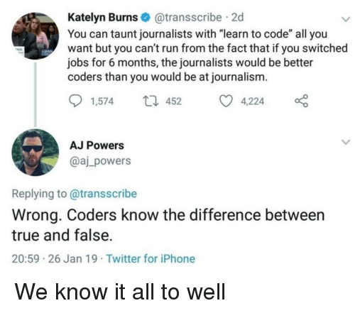 """know it all: Katelyn Burns@transscribe 2d  You can taunt journalists with """"learn to code"""" all you  want but you can't run from the fact that if you switched  jobs for 6 months, the journalists would be better  coders than you would be at journalism.  1,57452 4,224  AJ Powers  @aj_powers  Replying to@transscribe  Wrong. Coders know the difference between  true and false.  20:59 26 Jan 19 Twitter for iPhone We know it all to well"""