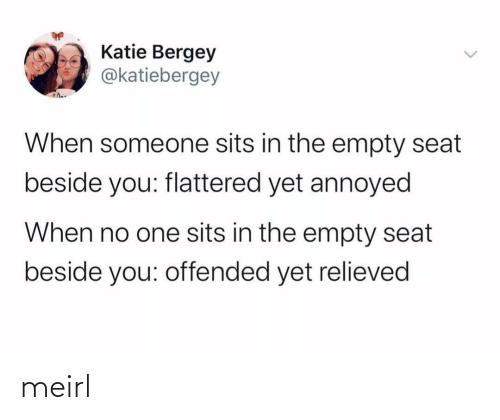 Sits: Katie Bergey  @katiebergey  When someone sits in the empty seat  beside you: flattered yet annoyed  When no one sits in the empty seat  beside you: offended yet relieved meirl