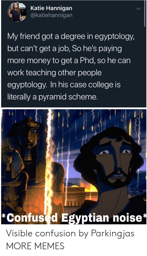 Cant Get: Katie Hannigan  @katiehannigan  My friend got a degree in egyptology,  but can't get a job, So he's paying  more money to get a Phd, so he can  work teaching other people  egyptology. In his case college is  literally a pyramid scheme.  *Confused Egyptian noise* Visible confusion by Parkingjas MORE MEMES