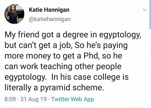 Cant Get: Katie Hannigan  @katiehannigan  My friend got a degree in egyptology,  but can't get a job, So he's paying  more money to get a Phd, so he  can work teaching other people  egyptology. In his case college is  literally a pyramid scheme.  8:09 31 Aug 19 Twitter Web App