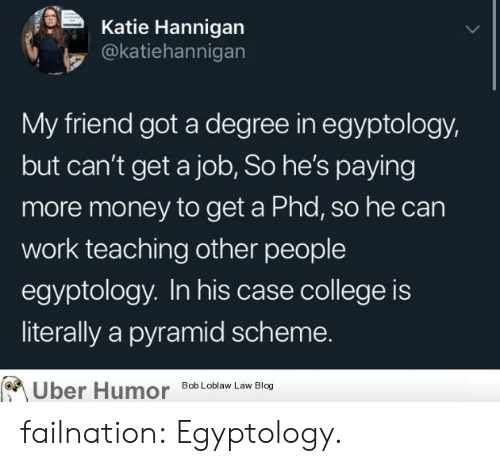bob loblaw: Katie Hannigan  @katiehannigan  My friend got a degree in egyptology,  but can't get a job, So he's paying  more money to get a Phd, so he can  work teaching other people  egyptology. In his case college is  literally a pyramid scheme.  Uber Humor  Bob Loblaw Law Blog failnation:  Egyptology.