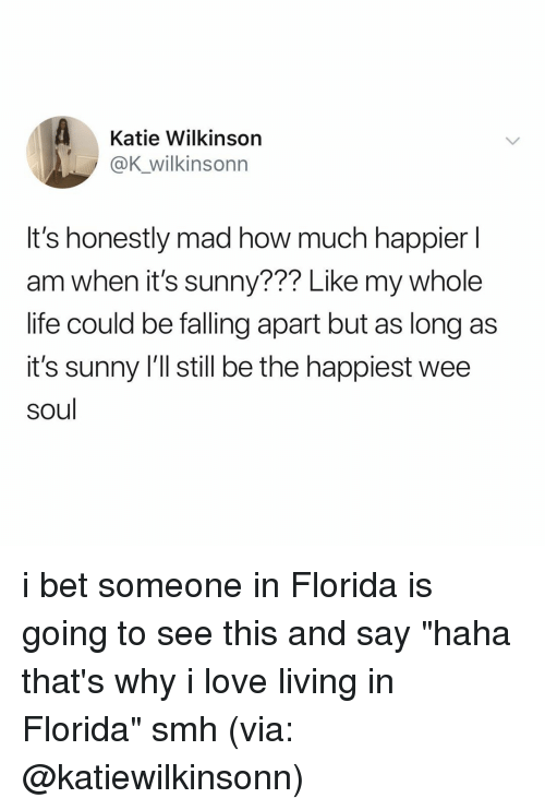 "I Bet, Life, and Love: Katie Wilkinson  @K_wilkinsonn  It's honestly mad how much happier l  am when it's sunny??? Like my whole  life could be falling apart but as long as  it's sunny 'll still be the happiest wee  soul i bet someone in Florida is going to see this and say ""haha that's why i love living in Florida"" smh (via: @katiewilkinsonn)"
