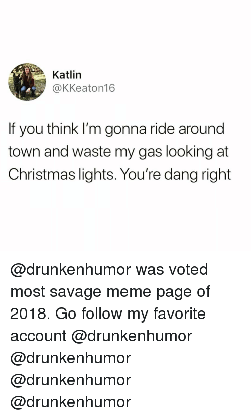 Savage Meme: Katlin  @KKeaton16  If you think I'm gonna ride around  town and waste my gas looking at  Christmas lights. You're dang right @drunkenhumor was voted most savage meme page of 2018. Go follow my favorite account @drunkenhumor @drunkenhumor @drunkenhumor @drunkenhumor