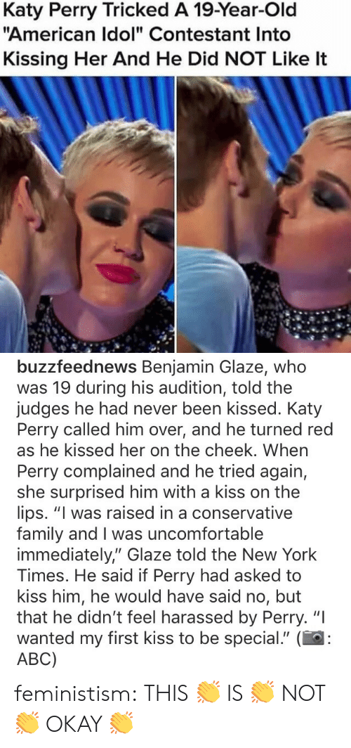 """Katy Perry: Katy Perry Tricked A 19-Year-Old  """"American Idol"""" Contestant Into  Kissing Her And He Did NOT Like It   buzzfeednews Benjamin Glaze, whoo  was 19 during his audition, told the  judges he had never been kissed. Katy  Perry called him over, and he turned red  as he kissed her on the cheek. When  Perry complained and he tried again,  she surprised him with a kiss on the  lips. """"I was raised in a conservative  family and I was uncomfortable  immediately,"""" Glaze told the New York  Times. He said if Perry had asked to  kiss him, he would have said no, but  that he didn't feel harassed by Perry. """"I  wanted my first kiss to be special."""" (  ABC) feministism:  THIS 👏 IS 👏 NOT 👏 OKAY 👏"""